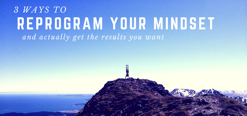 3 Ways to reprogram your mindset and actually get the results you want