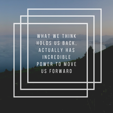 What we think holds us back, actually has incredible power to move us forward