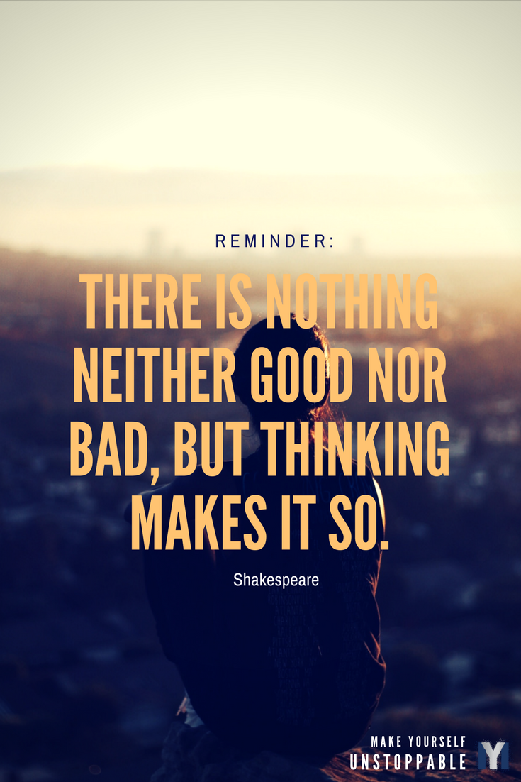 Inspirational Quotes: Nothing is neither good nor bad, but thinking makes it so.